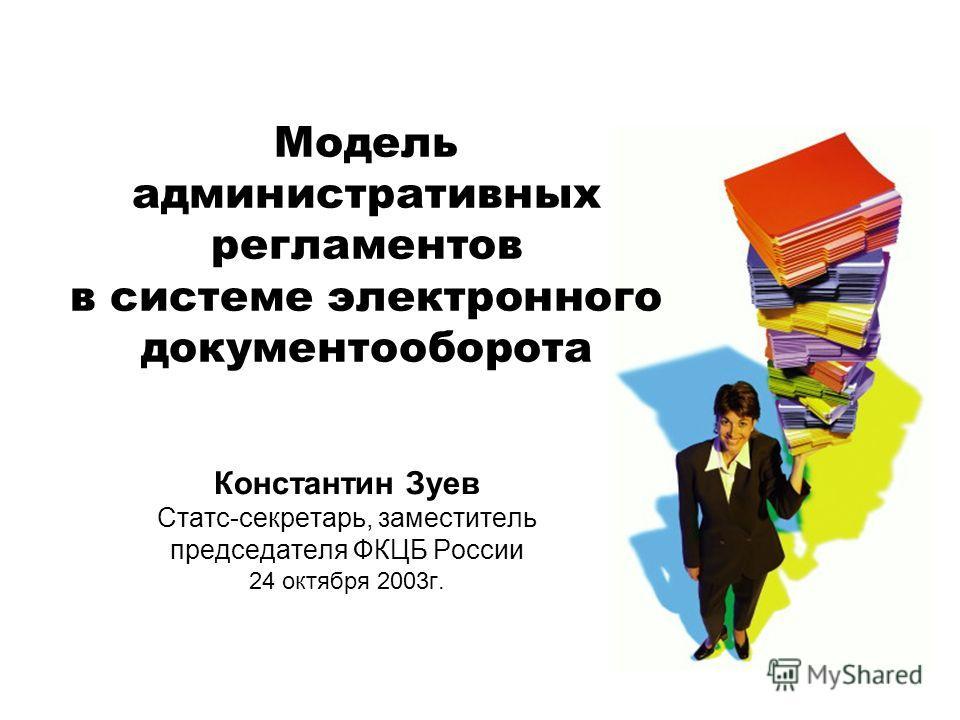 Модель административных регламентов в системе электронного документооборота Константин Зуев Статс-секретарь, заместитель председателя ФКЦБ России 24 октября 2003г.