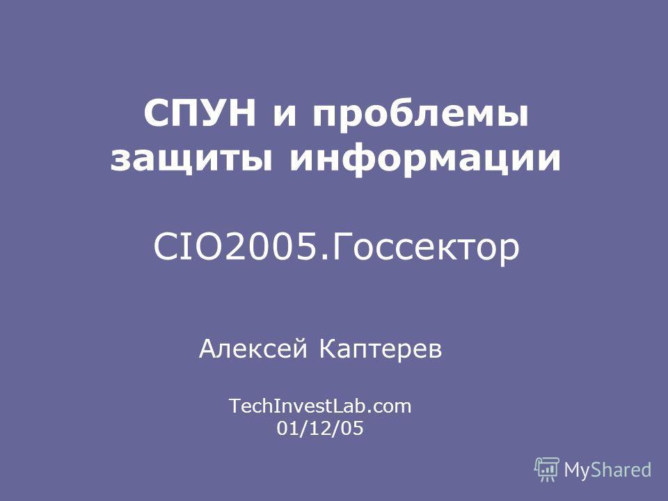 СПУН и проблемы защиты информации CIO2005.Госсектор Алексей Каптерев TechInvestLab.com 01/12/05