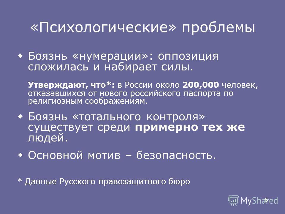 6 «Психологические» проблемы Боязнь «нумерации»: оппозиция сложилась и набирает силы. Утверждают, что*: в России около 200,000 человек, отказавшихся от нового российского паспорта по религиозным соображениям. Боязнь «тотального контроля» существует с