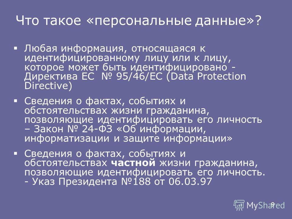 9 Любая информация, относящаяся к идентифицированному лицу или к лицу, которое может быть идентифицировано - Директива ЕС 95/46/ЕС (Data Protection Directive) Сведения о фактах, событиях и обстоятельствах жизни гражданина, позволяющие идентифицироват