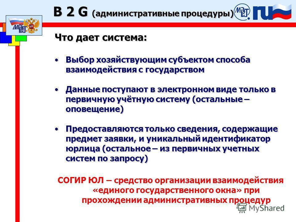B 2 G (административные процедуры) Что дает система: Выбор хозяйствующим субъектом способа взаимодействия с государствомВыбор хозяйствующим субъектом способа взаимодействия с государством Данные поступают в электронном виде только в первичную учётную