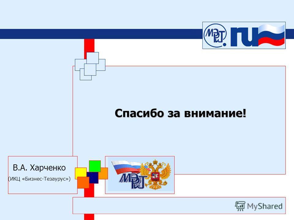 Спасибо за внимание! В.А. Харченко (ИКЦ «Бизнес-Тезаурус»)