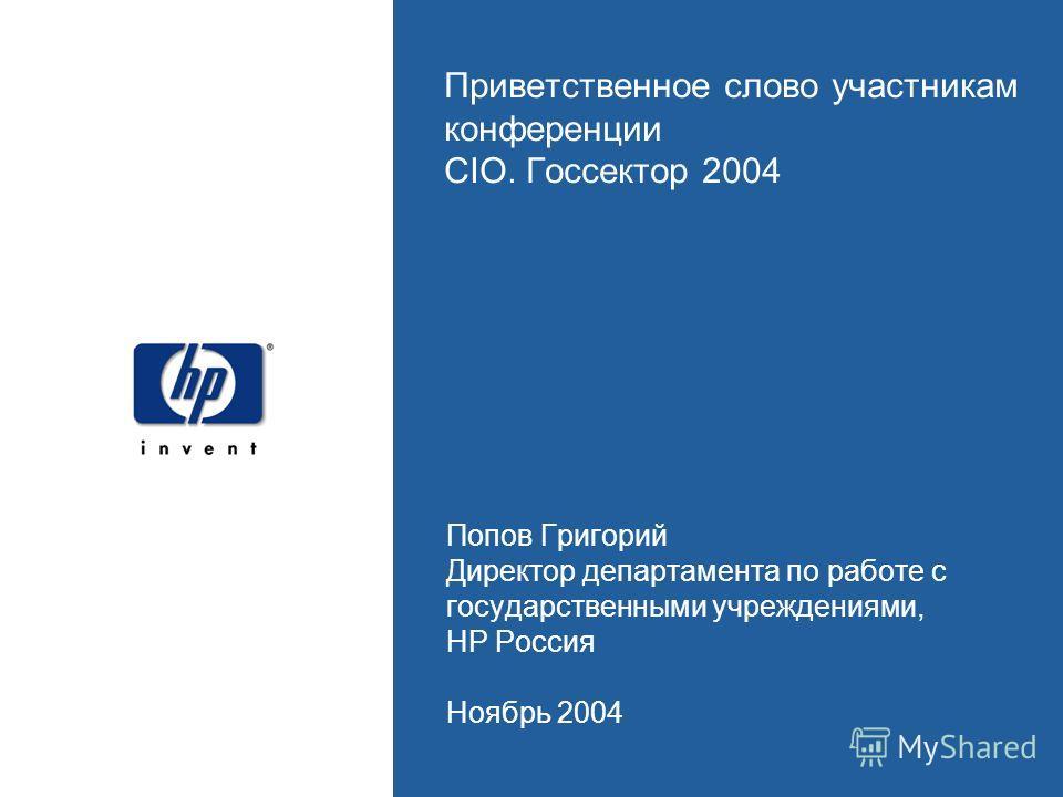 Приветственное слово участникам конференции CIO. Госсектор 2004 Попов Григорий Директор департамента по работе с государственными учреждениями, HP Россия Ноябрь 2004