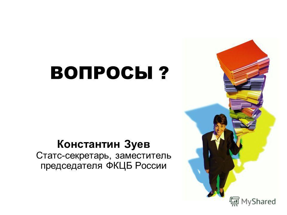ВОПРОСЫ ? Константин Зуев Статс-секретарь, заместитель председателя ФКЦБ России