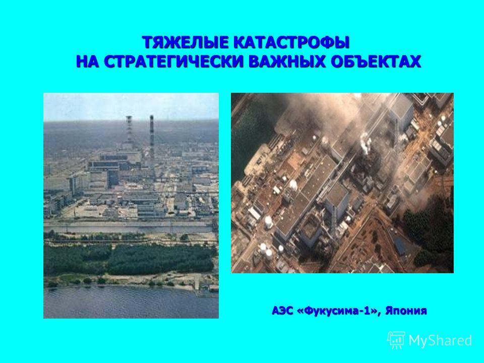 ТЯЖЕЛЫЕ КАТАСТРОФЫ НА СТРАТЕГИЧЕСКИ ВАЖНЫХ ОБЪЕКТАХ АЭС «Фукусима-1», Япония