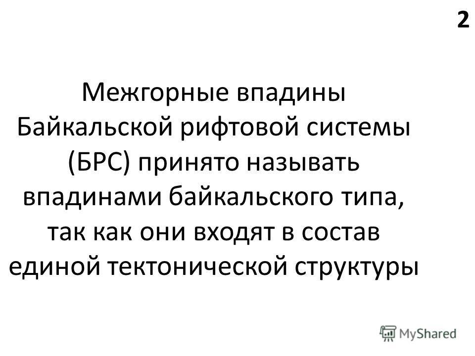 Межгорные впадины Байкальской рифтовой системы (БРС) принято называть впадинами байкальского типа, так как они входят в состав единой тектонической структуры 2
