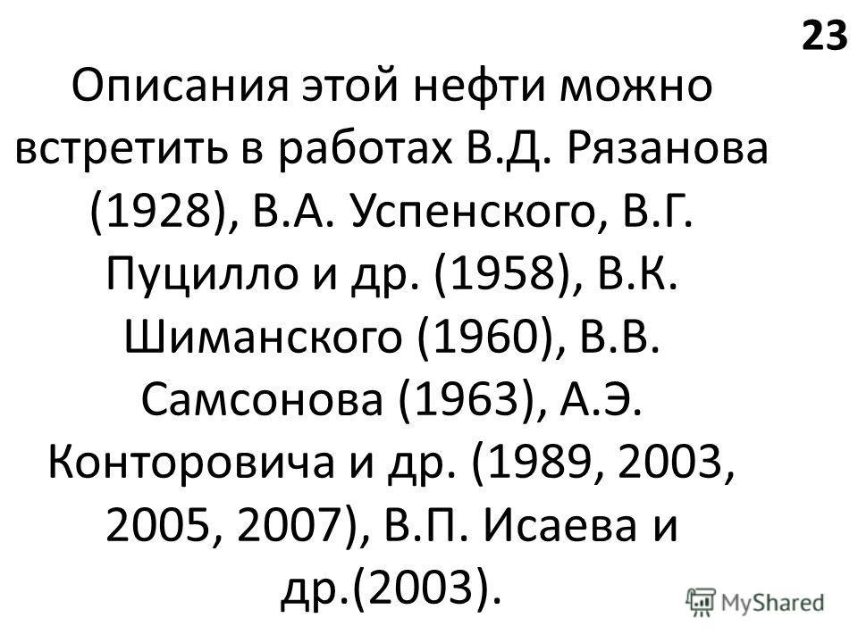 Описания этой нефти можно встретить в работах В.Д. Рязанова (1928), В.А. Успенского, В.Г. Пуцилло и др. (1958), В.К. Шиманского (1960), В.В. Самсонова (1963), А.Э. Конторовича и др. (1989, 2003, 2005, 2007), В.П. Исаева и др.(2003). 23