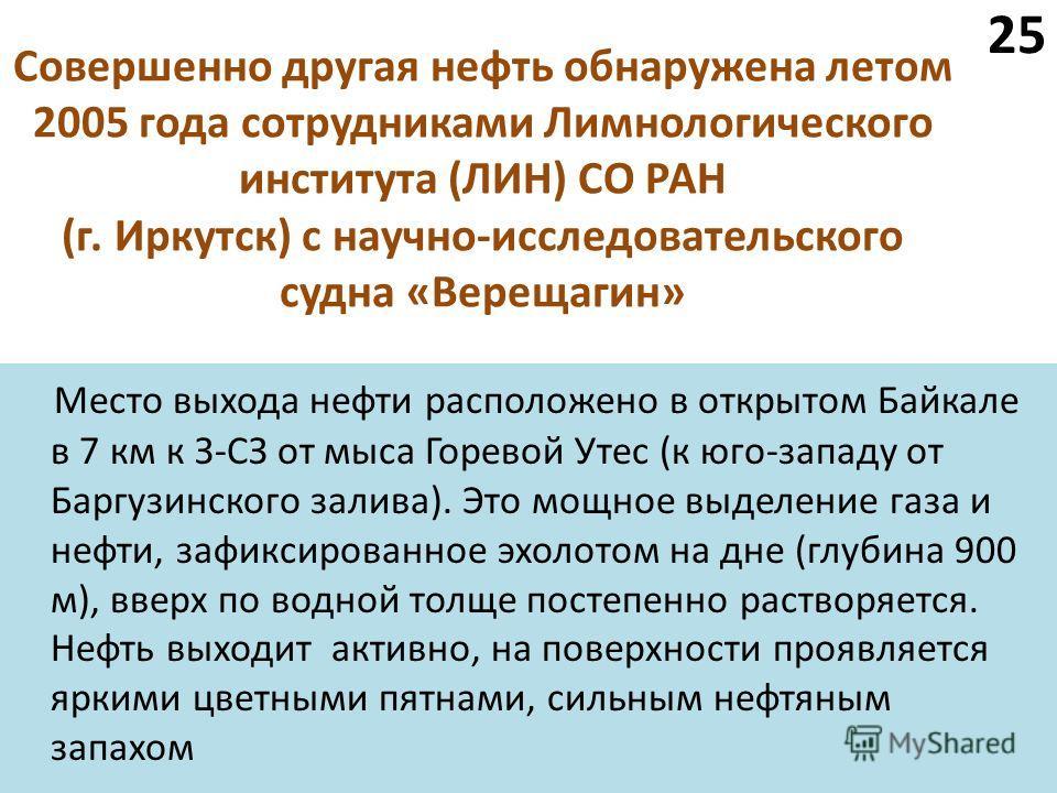Совершенно другая нефть обнаружена летом 2005 года сотрудниками Лимнологического института (ЛИН) СО РАН (г. Иркутск) с научно-исследовательского судна «Верещагин» Место выхода нефти расположено в открытом Байкале в 7 км к З-СЗ от мыса Горевой Утес (к