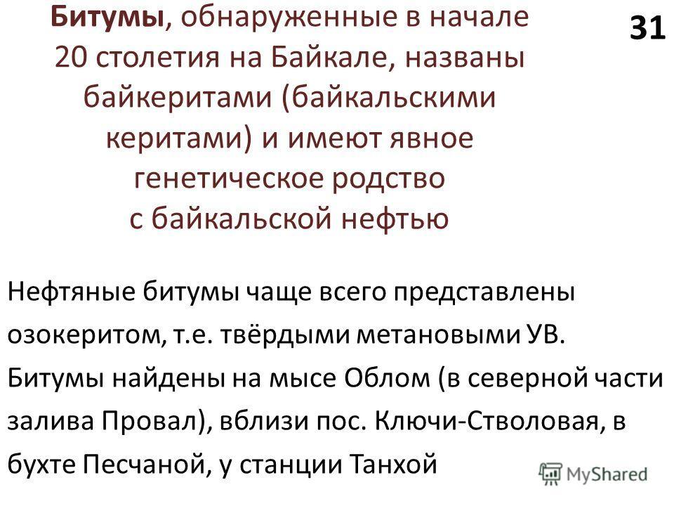 Битумы, обнаруженные в начале 20 столетия на Байкале, названы байкеритами (байкальскими керитами) и имеют явное генетическое родство с байкальской нефтью Нефтяные битумы чаще всего представлены озокеритом, т.е. твёрдыми метановыми УВ. Битумы найдены