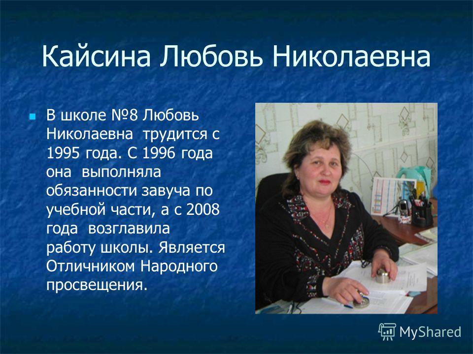 Кайсина Любовь Николаевна В школе 8 Любовь Николаевна трудится с 1995 года. С 1996 года она выполняла обязанности завуча по учебной части, а с 2008 года возглавила работу школы. Является Отличником Народного просвещения.