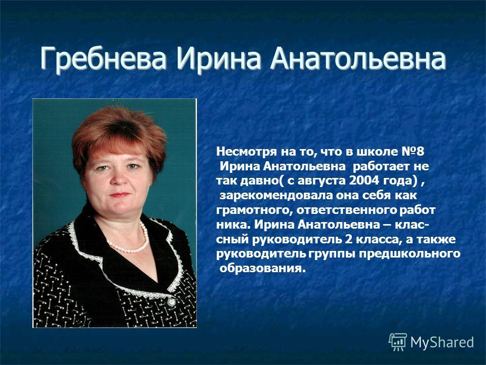 Гребнева Ирина Анатольевна Несмотря на то, что в школе 8 Ирина Анатольевна работает не так давно( с августа 2004 года), зарекомендовала она себя как грамотного, ответственного работ ника. Ирина Анатольевна – клас- сный руководитель 2 класса, а также