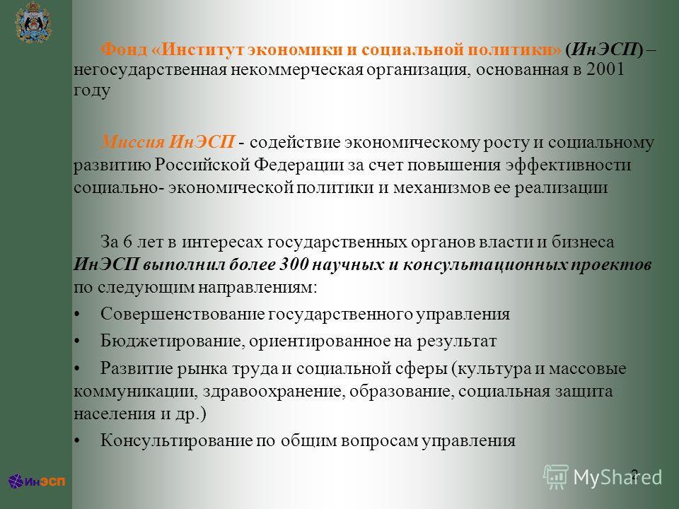 2 Фонд «Институт экономики и социальной политики» (ИнЭСП) – негосударственная некоммерческая организация, основанная в 2001 году Миссия ИнЭСП - содействие экономическому росту и социальному развитию Российской Федерации за счет повышения эффективност