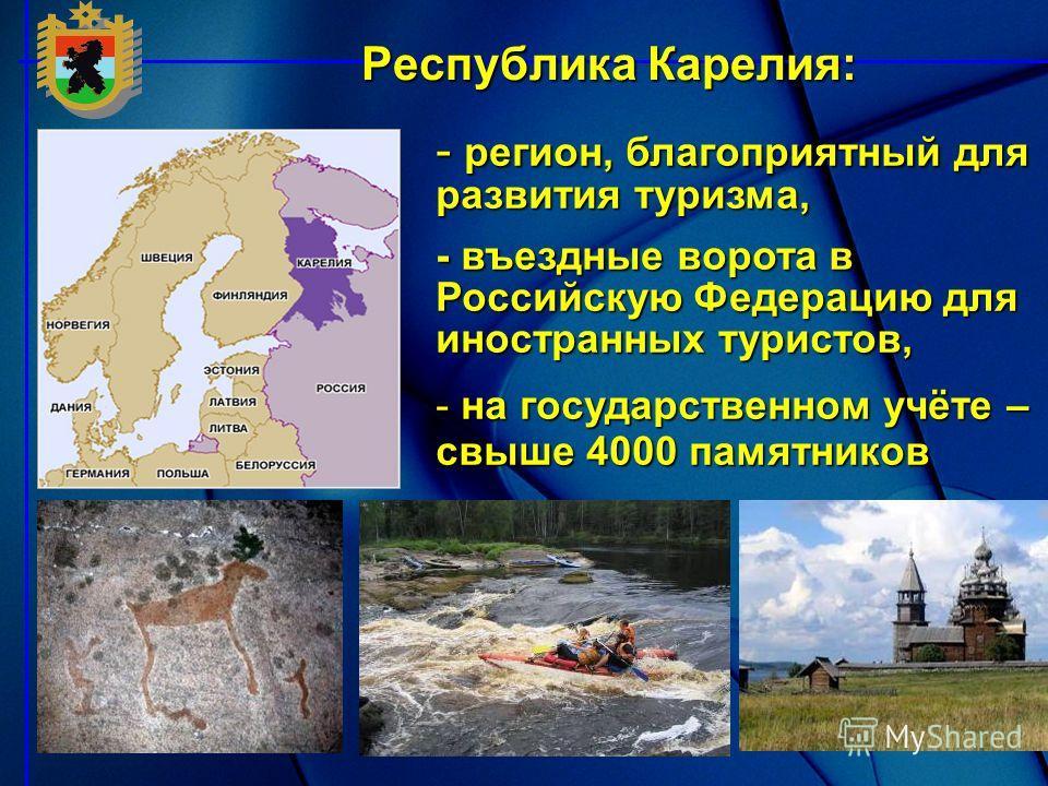 - регион, благоприятный для развития туризма, - въездные ворота в Российскую Федерацию для иностранных туристов, - на государственном учёте – свыше 4000 памятников Республика Карелия: