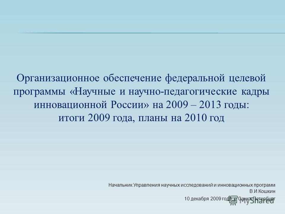 Начальник Управления научных исследований и инновационных программ В.И.Кошкин 10 декабря 2009 года, г. Санкт-Петербург Организационное обеспечение федеральной целевой программы «Научные и научно-педагогические кадры инновационной России» на 2009 – 20