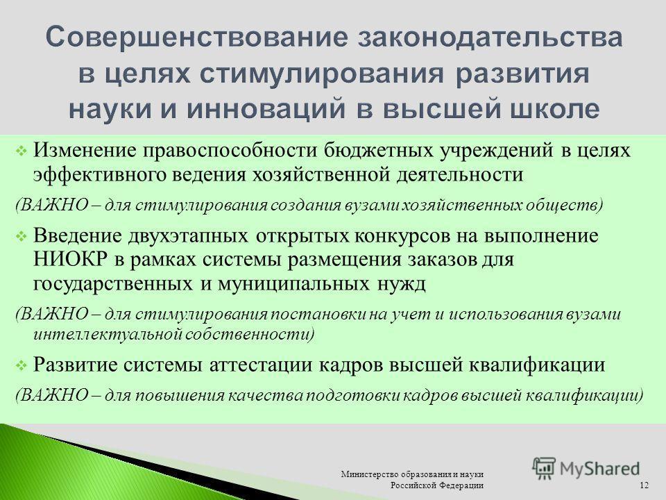 Министерство образования и науки Российской Федерации12 Изменение правоспособности бюджетных учреждений в целях эффективного ведения хозяйственной деятельности (ВАЖНО – для стимулирования создания вузами хозяйственных обществ) Введение двухэтапных от