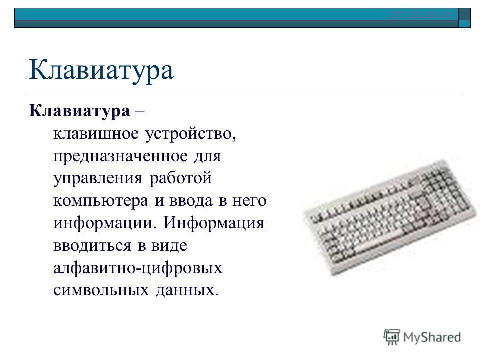 www.klyaksa.net Клавиатура Клавиатура – клавишное устройство, предназначенное для управления работой компьютера и ввода в него информации. Информация вводиться в виде алфавитно-цифровых символьных данных.