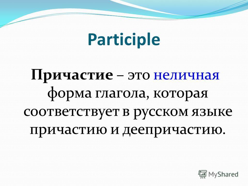Participle Причастие – это неличная форма глагола, которая соответствует в русском языке причастию и деепричастию.