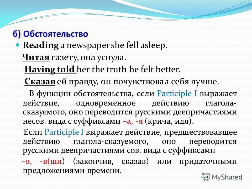 б) Обстоятельство Reading a newspaper she fell asleep. Читая газету, она уснула. Having told her the truth he felt better. Сказав ей правду, он почувствовал себя лучше. В функции обстоятельства, если Participle I выражает действие, одновременное дейс