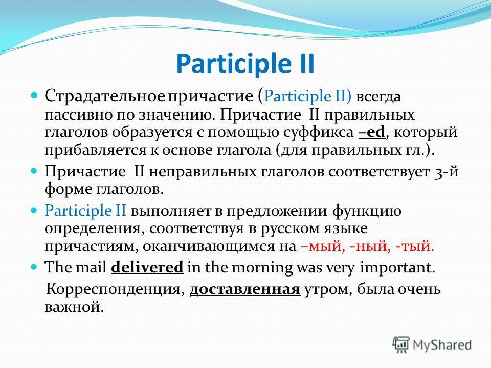 Participle II Страдательное причастие ( Participle II) всегда пассивно по значению. Причастие II правильных глаголов образуется с помощью суффикса –ed, который прибавляется к основе глагола (для правильных гл.). Причастие II неправильных глаголов соо