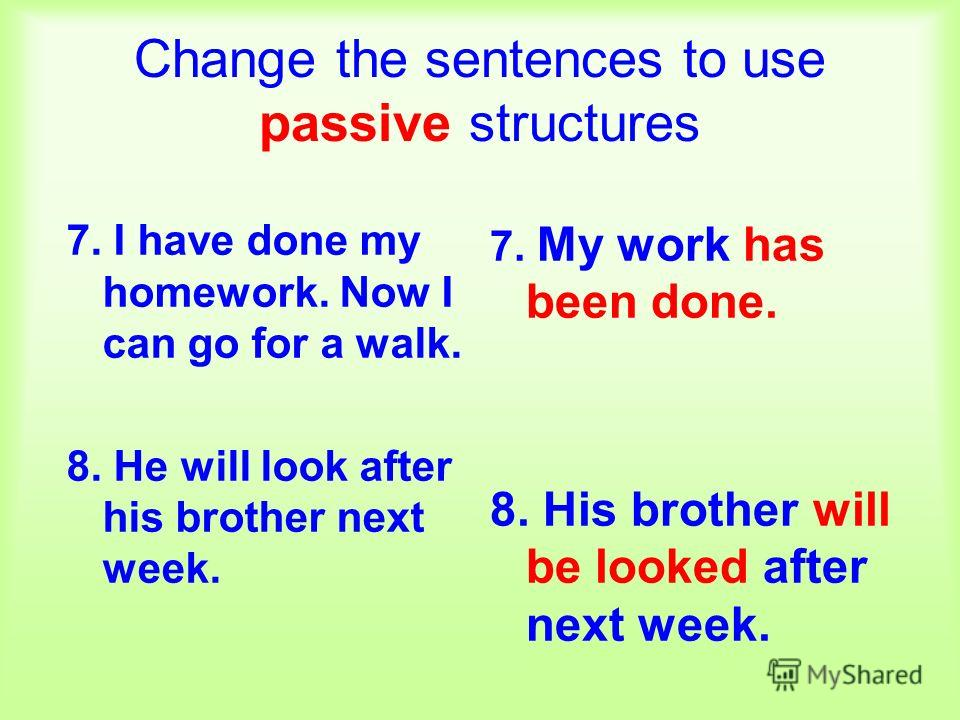 Change the sentences to use passive structures 7. I have done my homework. Now I can go for a walk. 8. He will look after his brother next week. 7. My work has been done. 8. His brother will be looked after next week.