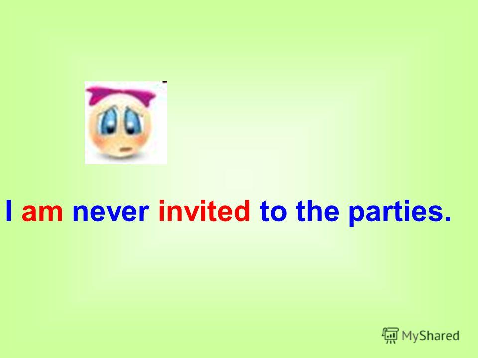 I am never invited to the parties.