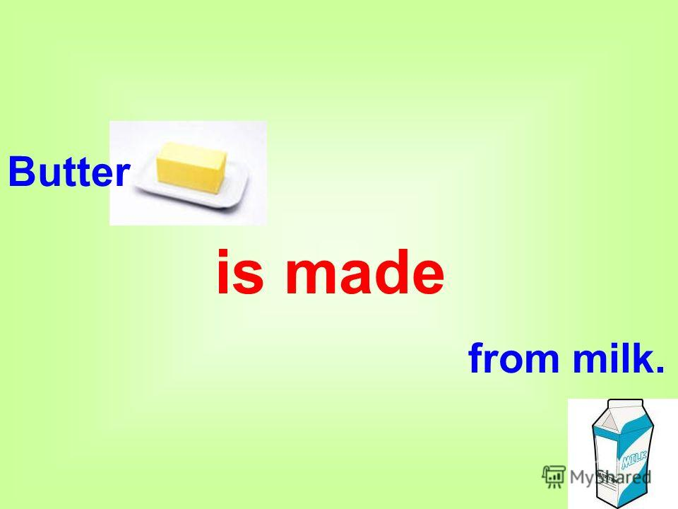 Butter is made from milk.