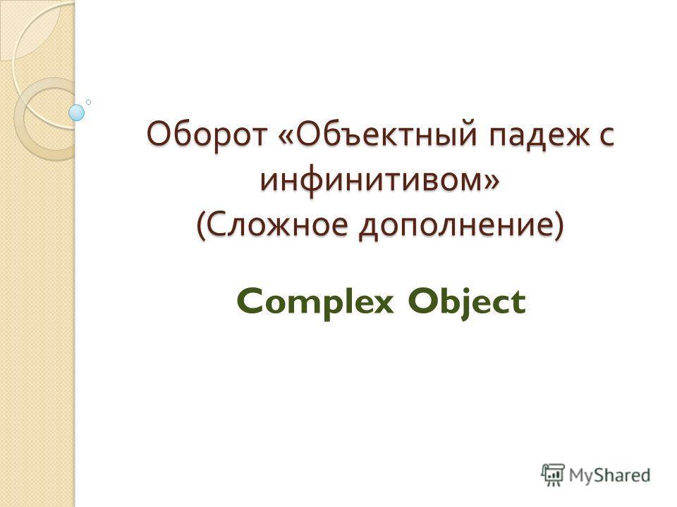 Оборот « Объектный падеж с инфинитивом » ( Сложное дополнение ) Complex Object