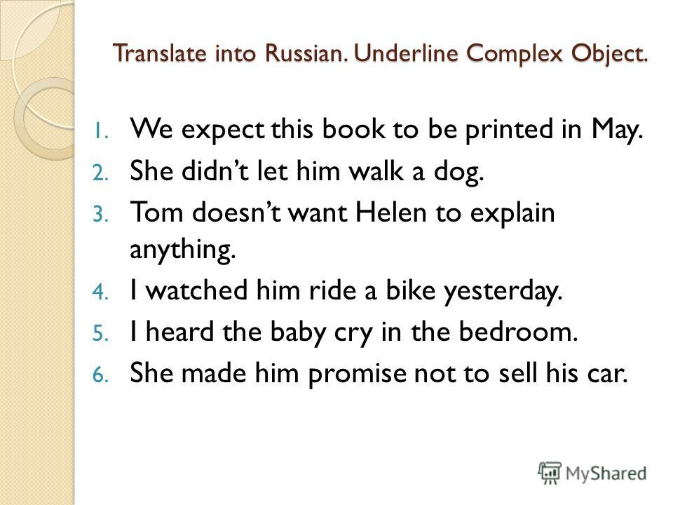 Translate into Russian. Underline Complex Object. 1. We expect this book to be printed in May. 2. She didnt let him walk a dog. 3. Tom doesnt want Helen to explain anything. 4. I watched him ride a bike yesterday. 5. I heard the baby cry in the bedro