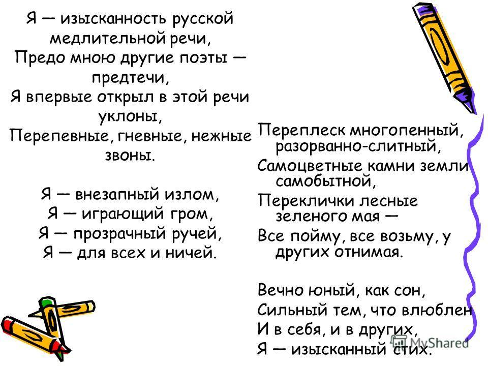 Я изысканность русской медлительной речи, Предо мною другие поэты предтечи, Я впервые открыл в этой речи уклоны, Перепевные, гневные, нежные звоны. Я внезапный излом, Я играющий гром, Я прозрачный ручей, Я для всех и ничей. Переплеск многопенный, раз