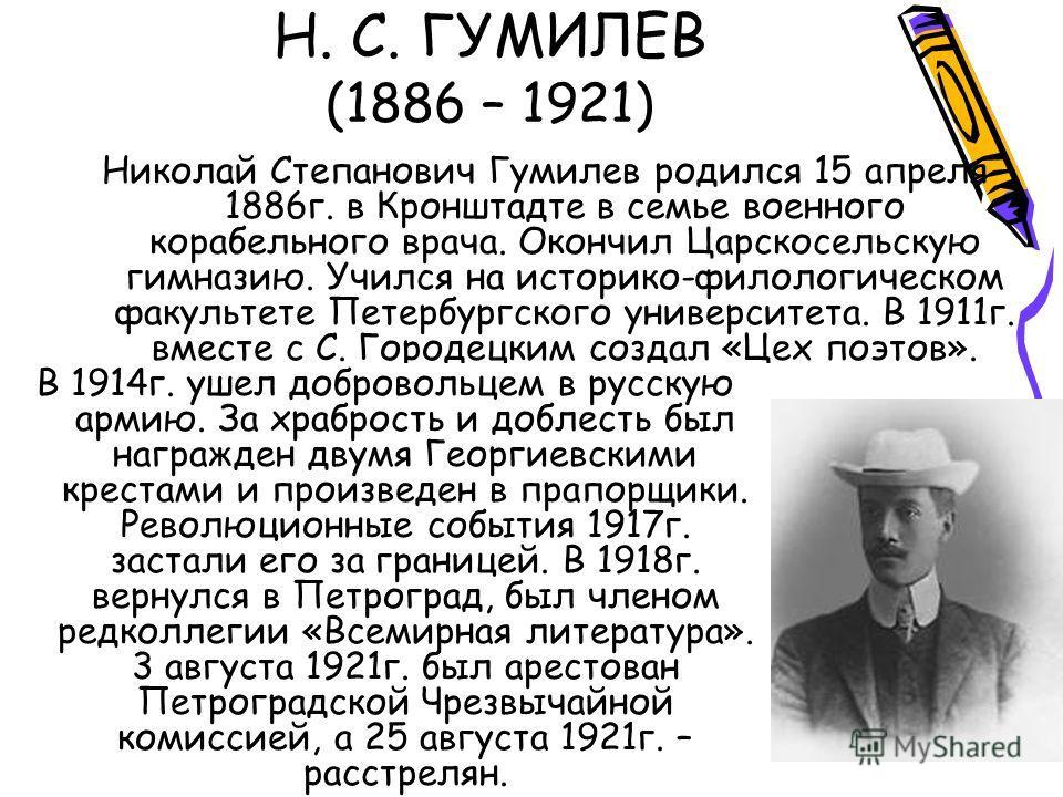 Н. С. ГУМИЛЕВ (1886 – 1921) Николай Степанович Гумилев родился 15 апреля 1886г. в Кронштадте в семье военного корабельного врача. Окончил Царскосельскую гимназию. Учился на историко-филологическом факультете Петербургского университета. В 1911г. вмес