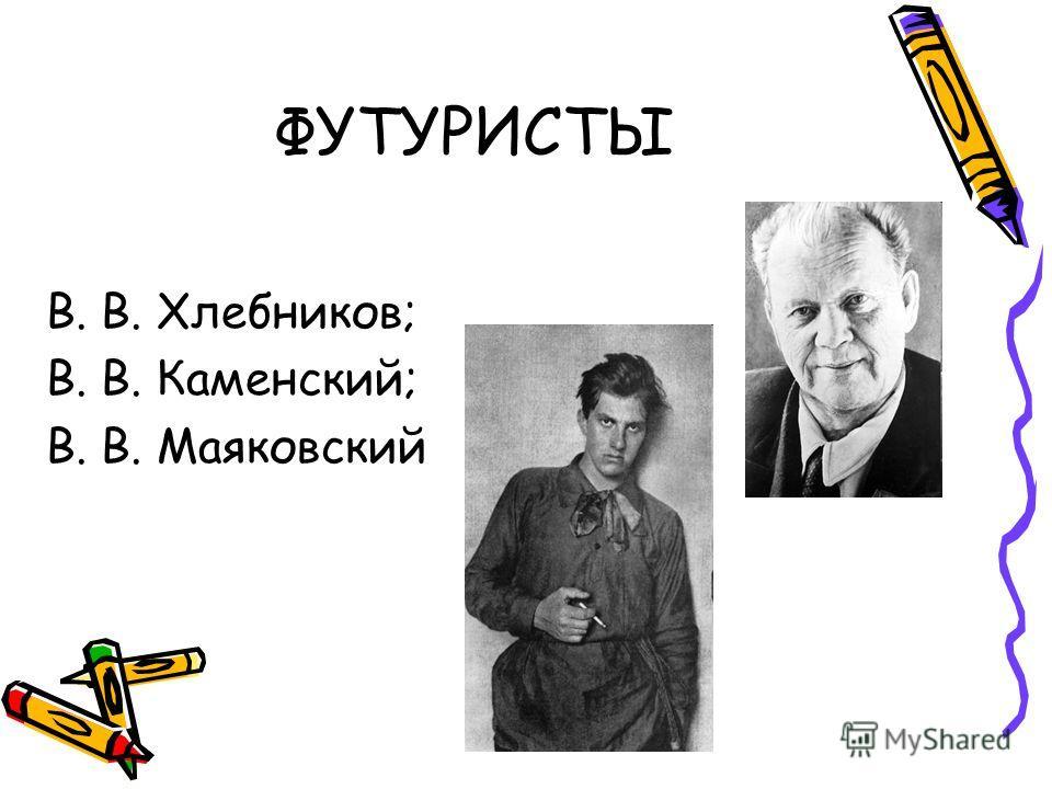 ФУТУРИСТЫ В. В. Хлебников; В. В. Каменский; В. В. Маяковский