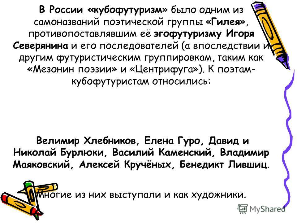 В России «кубофутуризм» было одним из самоназваний поэтической группы «Гилея», противопоставлявшим её эгофутуризму Игоря Северянина и его последователей (а впоследствии и другим футуристическим группировкам, таким как «Мезонин поэзии» и «Центрифуга»)
