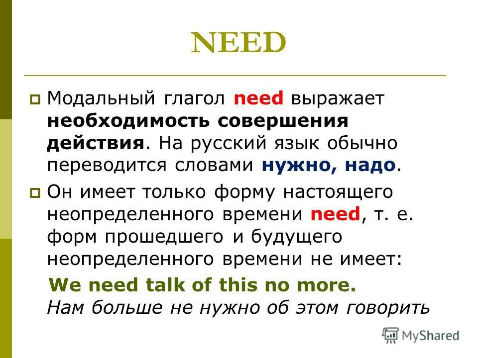 NEED Модальный глагол need выражает необходимость совершения действия. На русский язык обычно переводится словами нужно, надо. Он имеет только форму настоящего неопределенного времени need, т. е. форм прошедшего и будущего неопределенного времени не