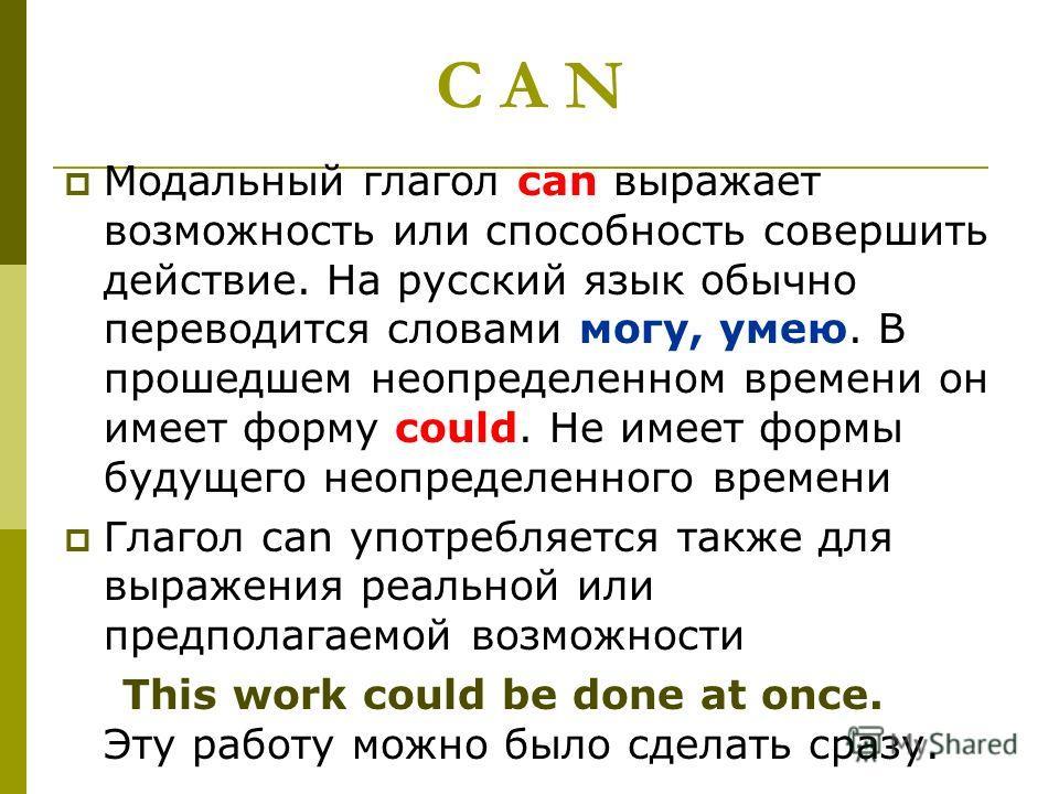 C A N Модальный глагол саn выражает возможность или способность совершить действие. На русский язык обычно переводится словами могу, умею. В прошедшем неопределенном времени он имеет форму could. He имеет формы будущего неопределенного времени Глагол