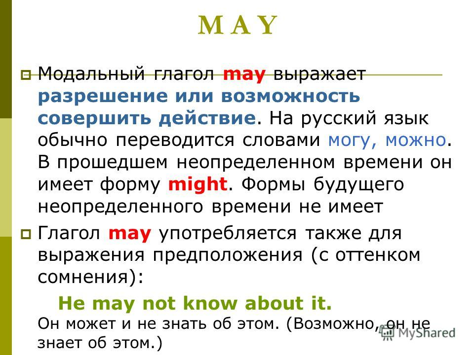 M A Y Модальный глагол may выражает разрешение или возможность совершить действие. На русский язык обычно переводится словами могу, можно. В прошедшем неопределенном времени он имеет форму might. Формы будущего неопределенного времени не имеет Глагол