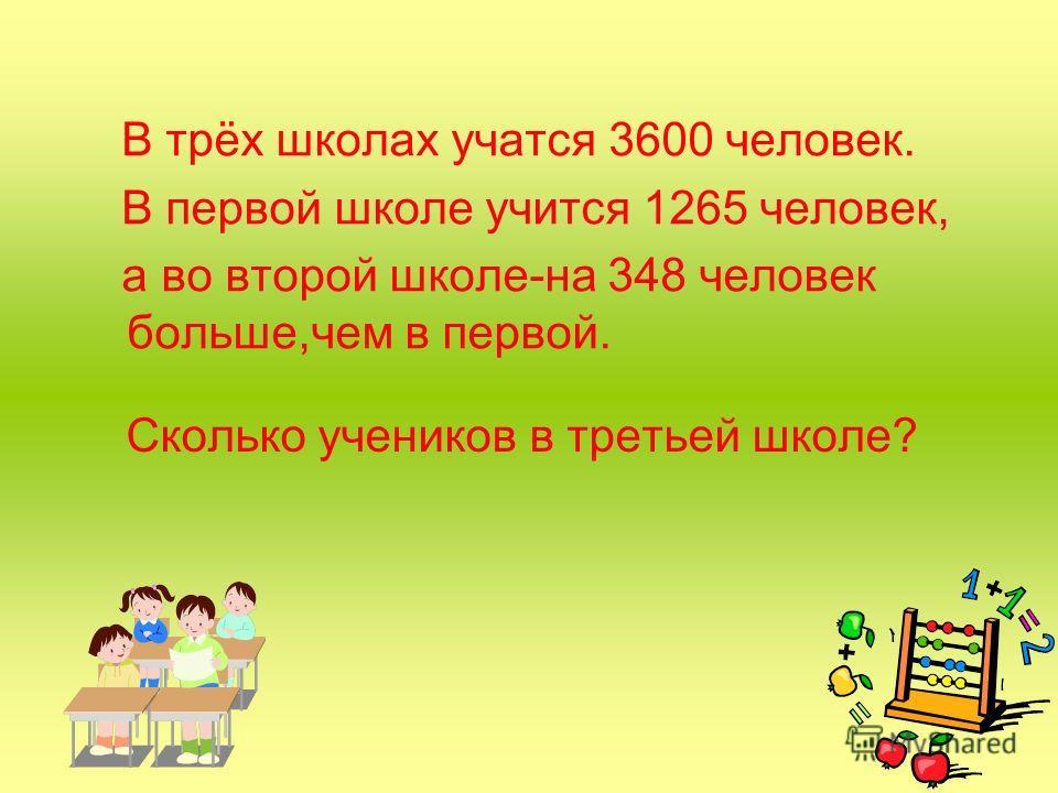 Сколько учеников в третьей школе? В трёх школах учатся 3600 человек. В первой школе учится 1265 человек, а во второй школе-на 348 человек больше,чем в первой.