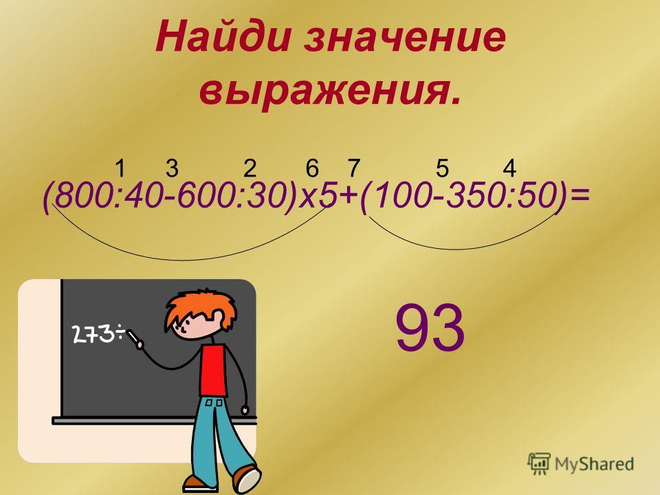 Найди значение выражения. (800:40-600:30)х5+(100-350:50)= 1234567 93
