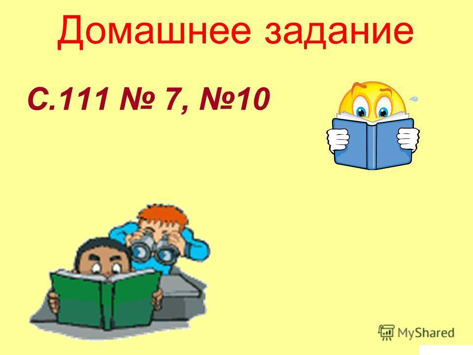 С.111 7, 10 Домашнее задание