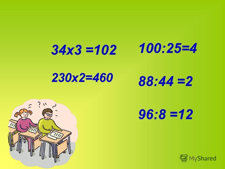 34х3 =102 230х2=460 100:25=4 88:44 =2 96:8 =12