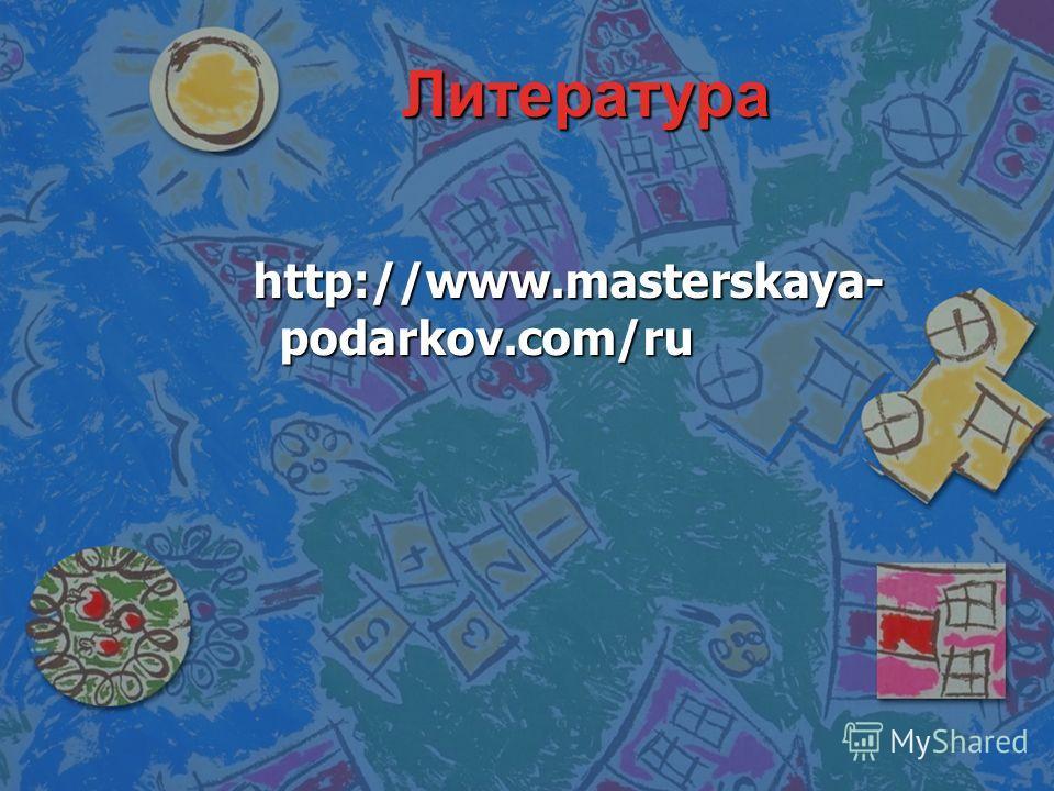 Литература http://www.masterskaya- podarkov.com/ru