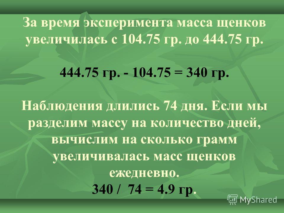 За время эксперимента масса щенков увеличилась с 104.75 гр. до 444.75 гр. 444.75 гр. - 104.75 = 340 гр. Наблюдения длились 74 дня. Если мы разделим массу на количество дней, вычислим на сколько грамм увеличивалась масс щенков ежедневно. 340 / 74 = 4.