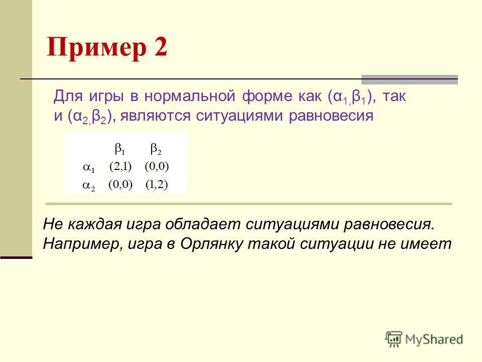 Пример 2 Для игры в нормальной форме как (α 1, β 1 ), так и (α 2, β 2 ), являются ситуациями равновесия Не каждая игра обладает ситуациями равновесия. Например, игра в Орлянку такой ситуации не имеет