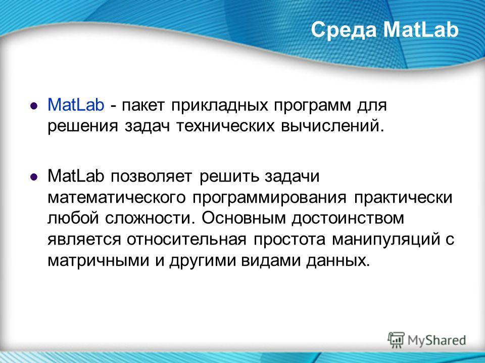 Среда MatLab MatLab - пакет прикладных программ для решения задач технических вычислений. MatLab позволяет решить задачи математического программирования практически любой сложности. Основным достоинством является относительная простота манипуляций с