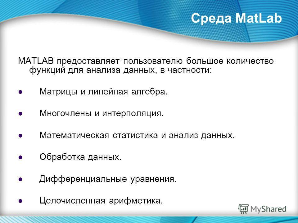 MATLAB предоставляет пользователю большое количество функций для анализа данных, в частности: Матрицы и линейная алгебра. Многочлены и интерполяция. Математическая статистика и анализ данных. Обработка данных. Дифференциальные уравнения. Целочисленна