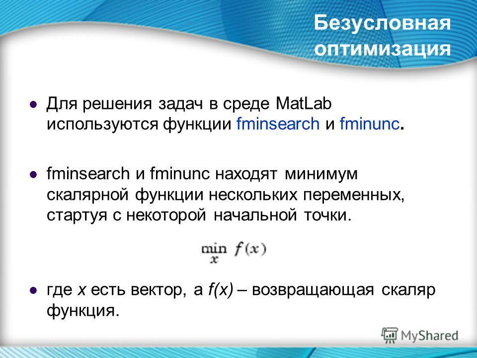 Безусловная оптимизация Для решения задач в среде MatLab используются функции fminsearch и fminunc. fminsearch и fminunc находят минимум скалярной функции нескольких переменных, стартуя с некоторой начальной точки. где х есть вектор, а f(x) – возвращ