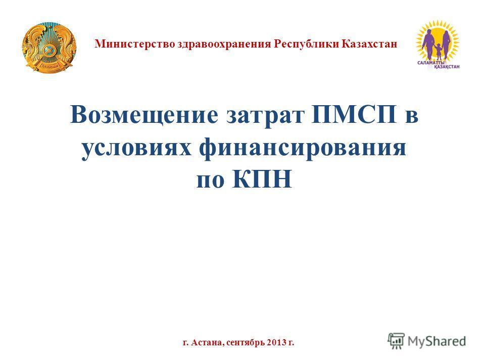 Министерство здравоохранения Республики Казахстан г. Астана, сентябрь 2013 г. Возмещение затрат ПМСП в условиях финансирования по КПН