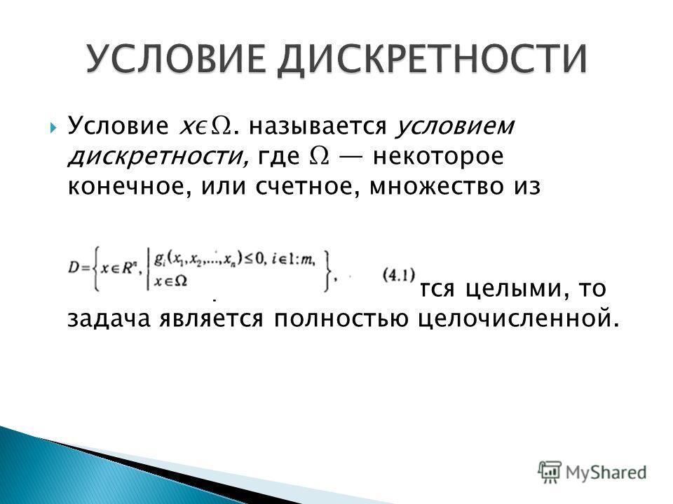Условие х. называется условием дискретности, где некоторое конечное, или счетное, множество из Если все переменные являются целыми, то задача является полностью целочисленной.