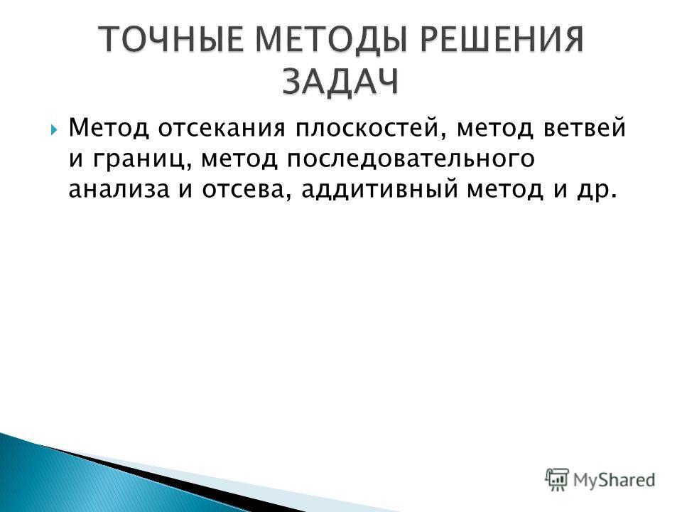 Метод отсекания плоскостей, метод ветвей и границ, метод последовательного анализа и отсева, аддитивный метод и др.