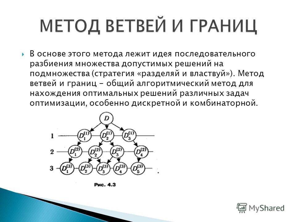 В основе этого метода лежит идея последовательного разбиения множества допустимых решений на подмножества (стратегия «разделяй и властвуй»). Метод ветвей и границ - общий алгоритмический метод для нахождения оптимальных решений различных задач оптими