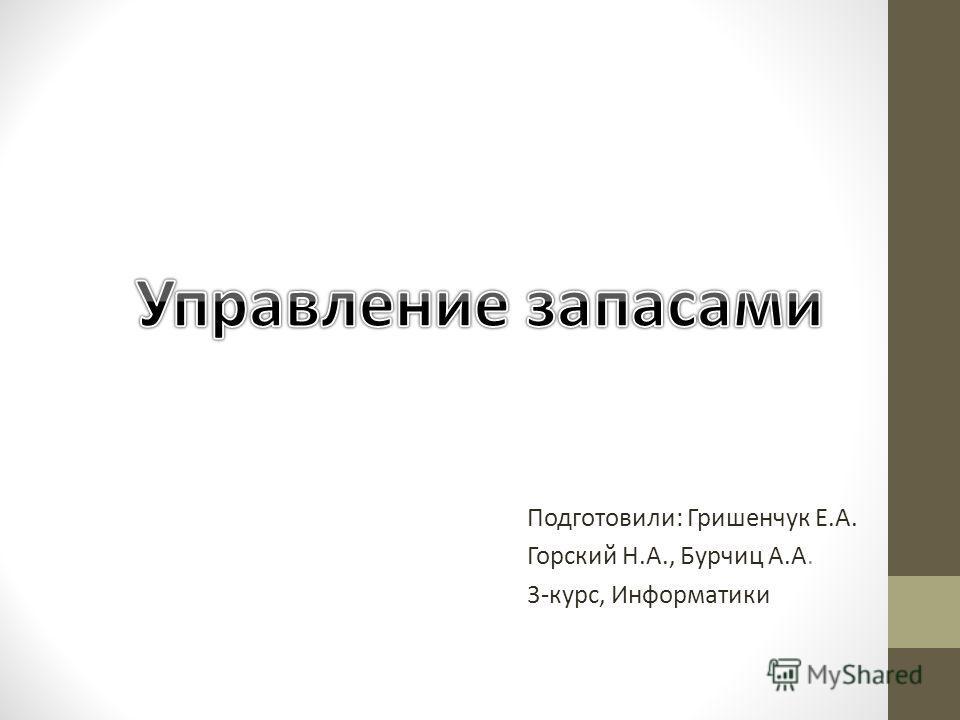 Подготовили: Гришенчук Е.А. Горский Н.А., Бурчиц А.А. 3-курс, Информатики